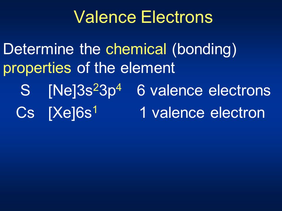 Valence Electrons Determine the chemical (bonding) properties of the element. S [Ne]3s23p4 6 valence electrons.